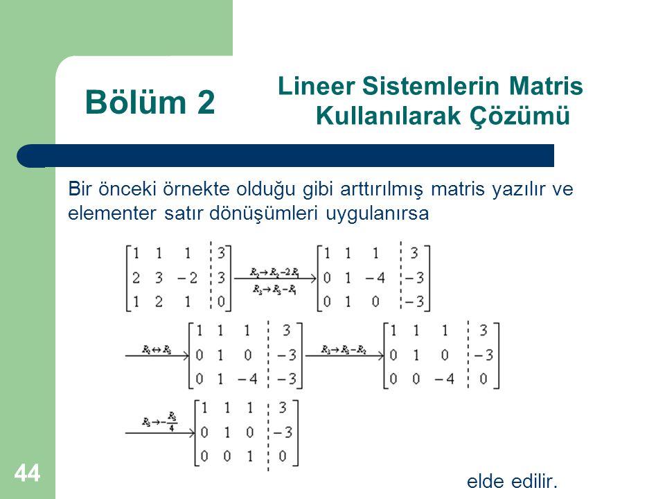 44 Lineer Sistemlerin Matris Kullanılarak Çözümü Bir önceki örnekte olduğu gibi arttırılmış matris yazılır ve elementer satır dönüşümleri uygulanırsa