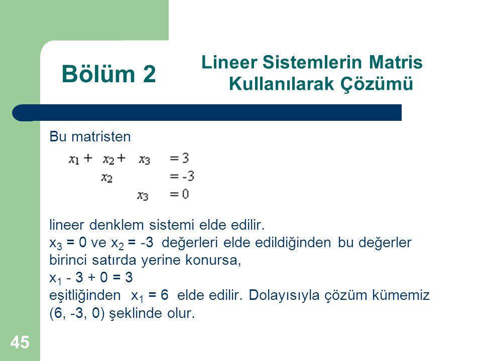 45 Lineer Sistemlerin Matris Kullanılarak Çözümü Bu matristen lineer denklem sistemi elde edilir. x 3 = 0 ve x 2 = -3 değerleri elde edildiğinden bu d