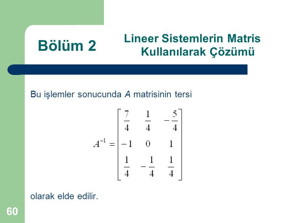60 Lineer Sistemlerin Matris Kullanılarak Çözümü Bu işlemler sonucunda A matrisinin tersi olarak elde edilir. Bölüm 2