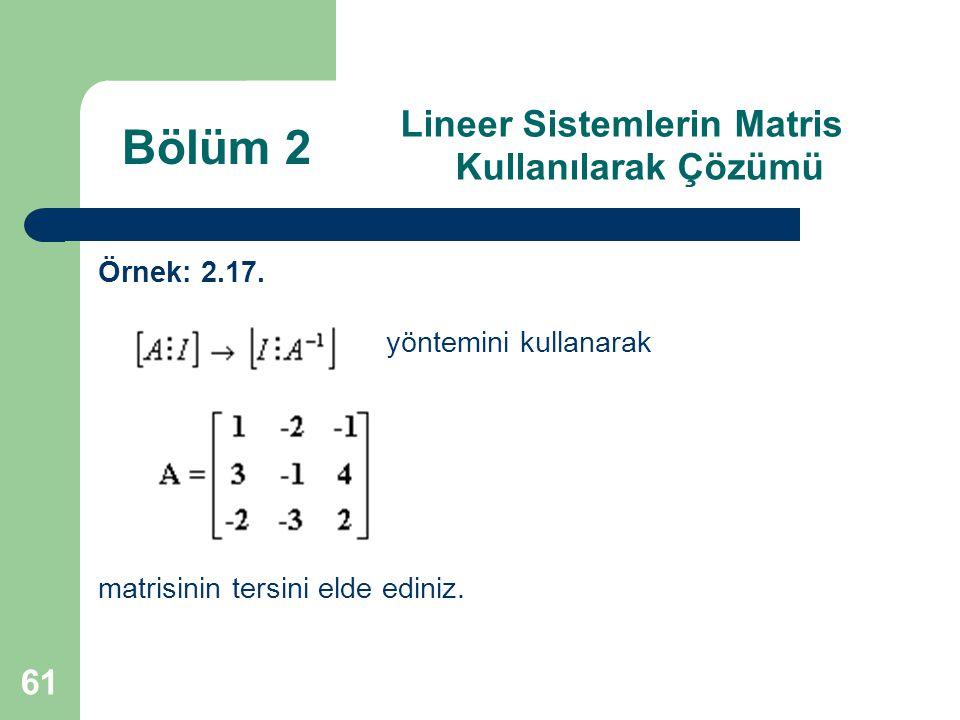 61 Lineer Sistemlerin Matris Kullanılarak Çözümü Örnek: 2.17. yöntemini kullanarak matrisinin tersini elde ediniz. Bölüm 2