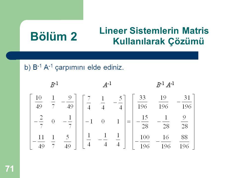 71 Lineer Sistemlerin Matris Kullanılarak Çözümü b) B -1 A -1 çarpımını elde ediniz. Bölüm 2