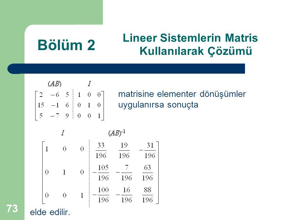 73 Lineer Sistemlerin Matris Kullanılarak Çözümü matrisine elementer dönüşümler uygulanırsa sonuçta elde edilir. Bölüm 2