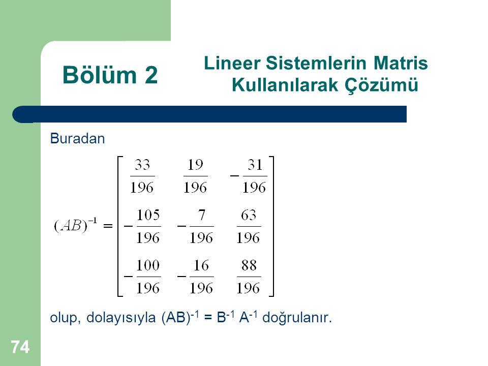 74 Lineer Sistemlerin Matris Kullanılarak Çözümü Buradan olup, dolayısıyla (AB) -1 = B -1 A -1 doğrulanır. Bölüm 2
