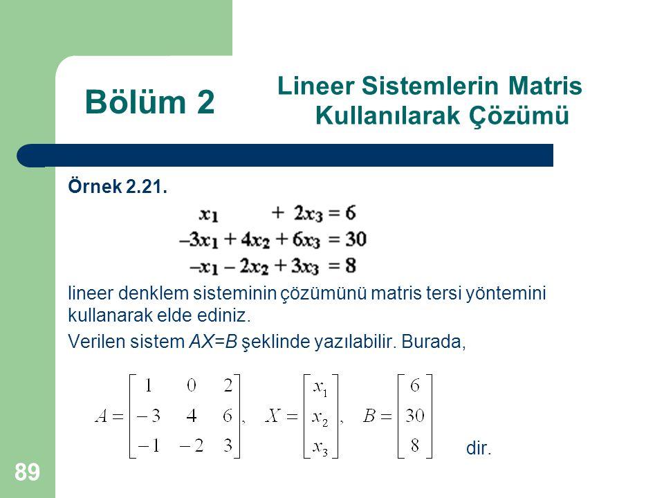 89 Lineer Sistemlerin Matris Kullanılarak Çözümü Örnek 2.21. lineer denklem sisteminin çözümünü matris tersi yöntemini kullanarak elde ediniz. Verilen
