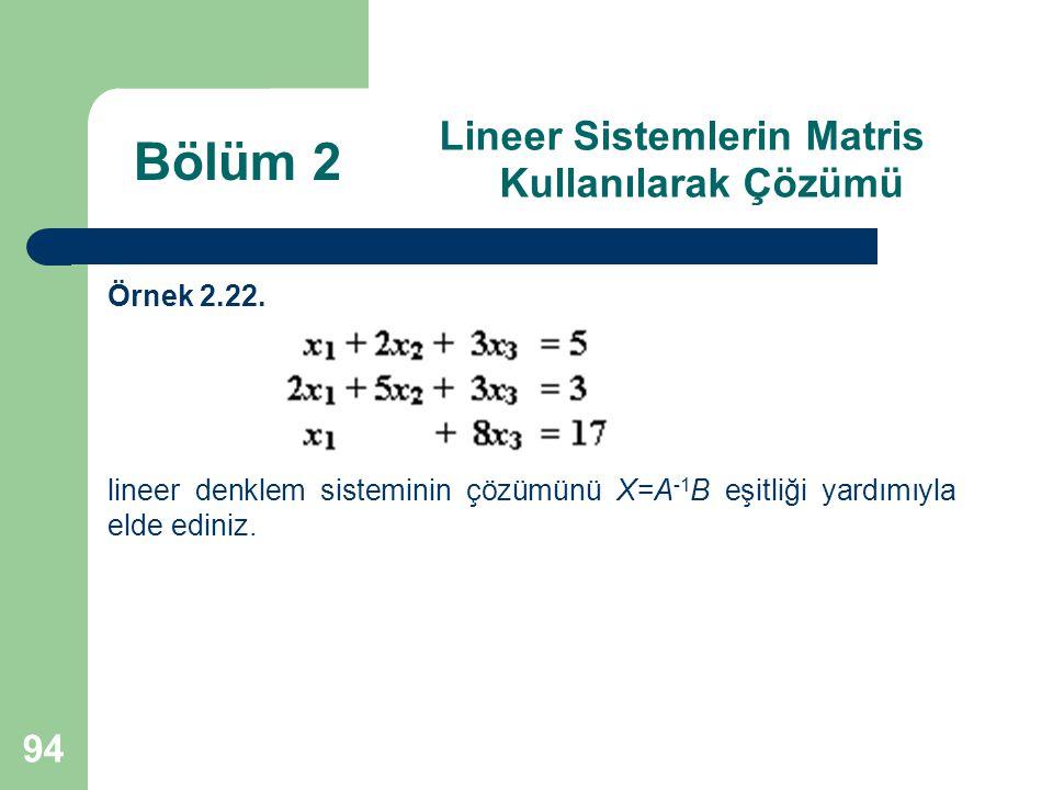 94 Lineer Sistemlerin Matris Kullanılarak Çözümü Örnek 2.22. lineer denklem sisteminin çözümünü X=A -1 B eşitliği yardımıyla elde ediniz. Bölüm 2