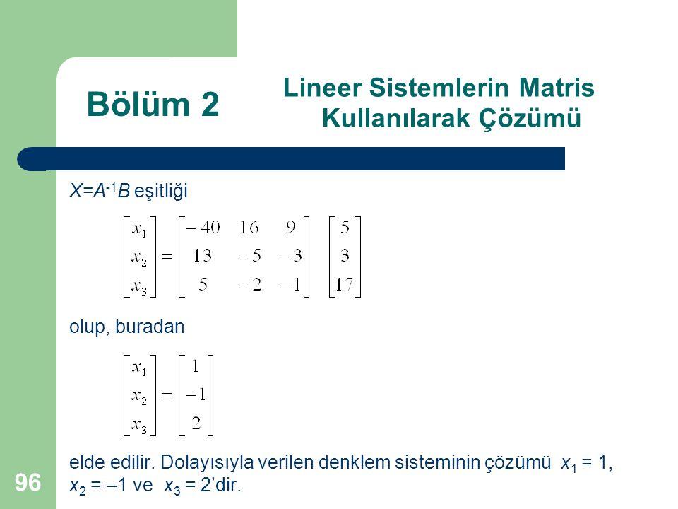 96 Lineer Sistemlerin Matris Kullanılarak Çözümü X=A -1 B eşitliği olup, buradan elde edilir. Dolayısıyla verilen denklem sisteminin çözümü x 1 = 1, x