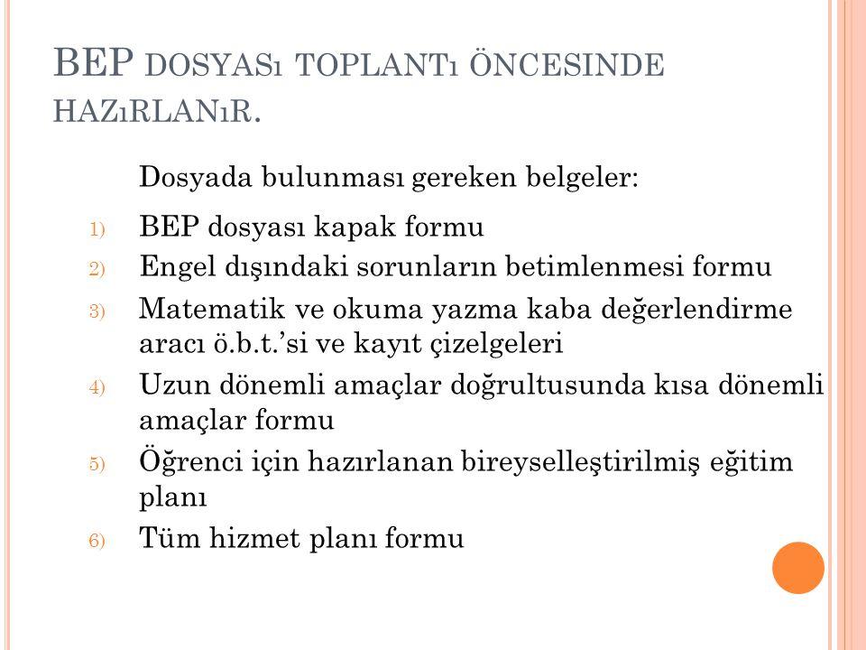 BEP DOSYASı TOPLANTı ÖNCESINDE HAZıRLANıR. Dosyada bulunması gereken belgeler: 1) BEP dosyası kapak formu 2) Engel dışındaki sorunların betimlenmesi f