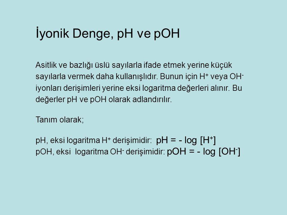 İyonik Denge, pH ve pOH Asitlik ve bazlığı üslü sayılarla ifade etmek yerine küçük sayılarla vermek daha kullanışlıdır. Bunun için H + veya OH - iyonl