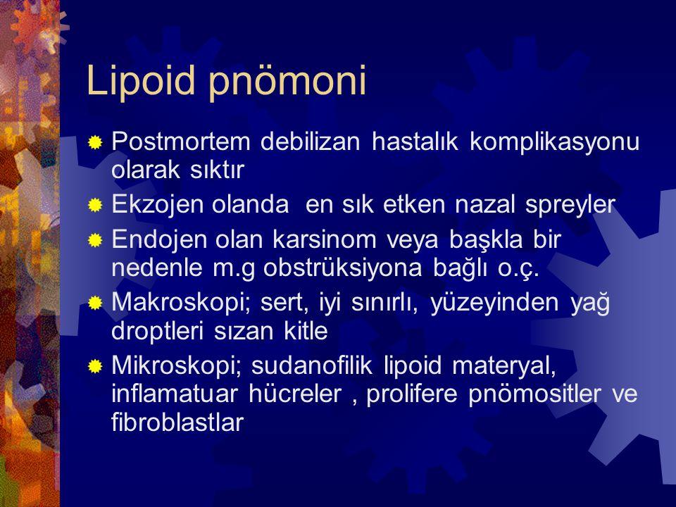 Lipoid pnömoni  Postmortem debilizan hastalık komplikasyonu olarak sıktır  Ekzojen olanda en sık etken nazal spreyler  Endojen olan karsinom veya başkla bir nedenle m.g obstrüksiyona bağlı o.ç.