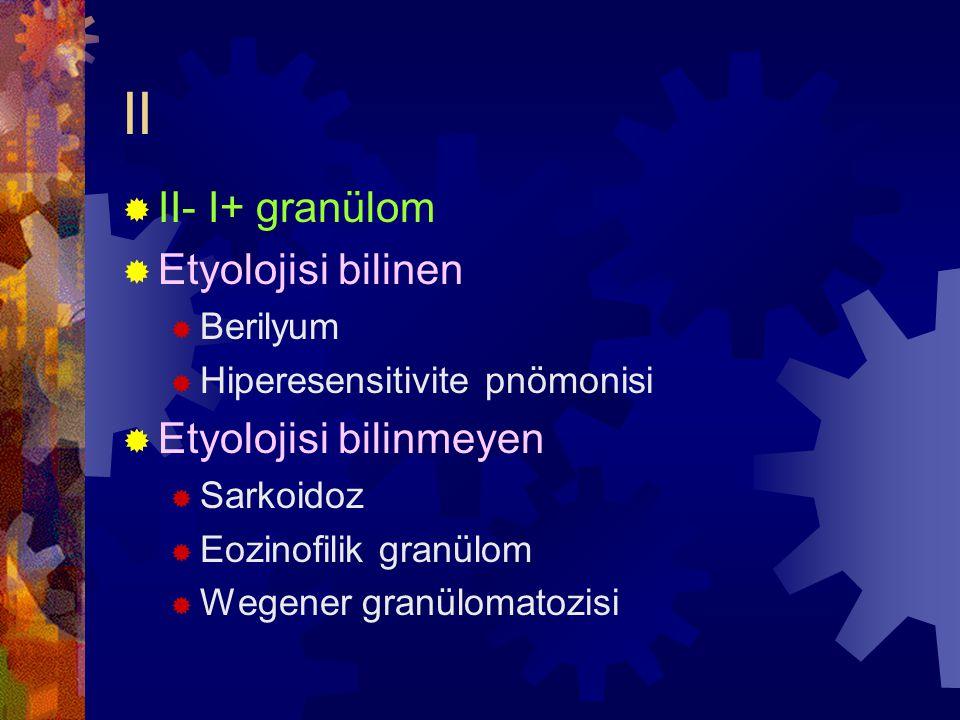 II  II- I+ granülom  Etyolojisi bilinen  Berilyum  Hiperesensitivite pnömonisi  Etyolojisi bilinmeyen  Sarkoidoz  Eozinofilik granülom  Wegener granülomatozisi