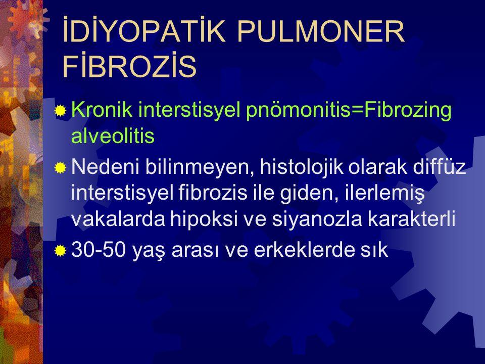 İDİYOPATİK PULMONER FİBROZİS  Kronik interstisyel pnömonitis=Fibrozing alveolitis  Nedeni bilinmeyen, histolojik olarak diffüz interstisyel fibrozis ile giden, ilerlemiş vakalarda hipoksi ve siyanozla karakterli  30-50 yaş arası ve erkeklerde sık