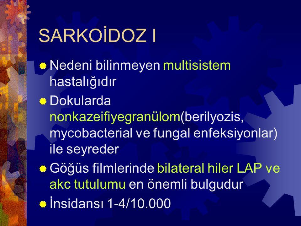 SARKOİDOZ I  Nedeni bilinmeyen multisistem hastalığıdır  Dokularda nonkazeifiyegranülom(berilyozis, mycobacterial ve fungal enfeksiyonlar) ile seyreder  Göğüs filmlerinde bilateral hiler LAP ve akc tutulumu en önemli bulgudur  İnsidansı 1-4/10.000