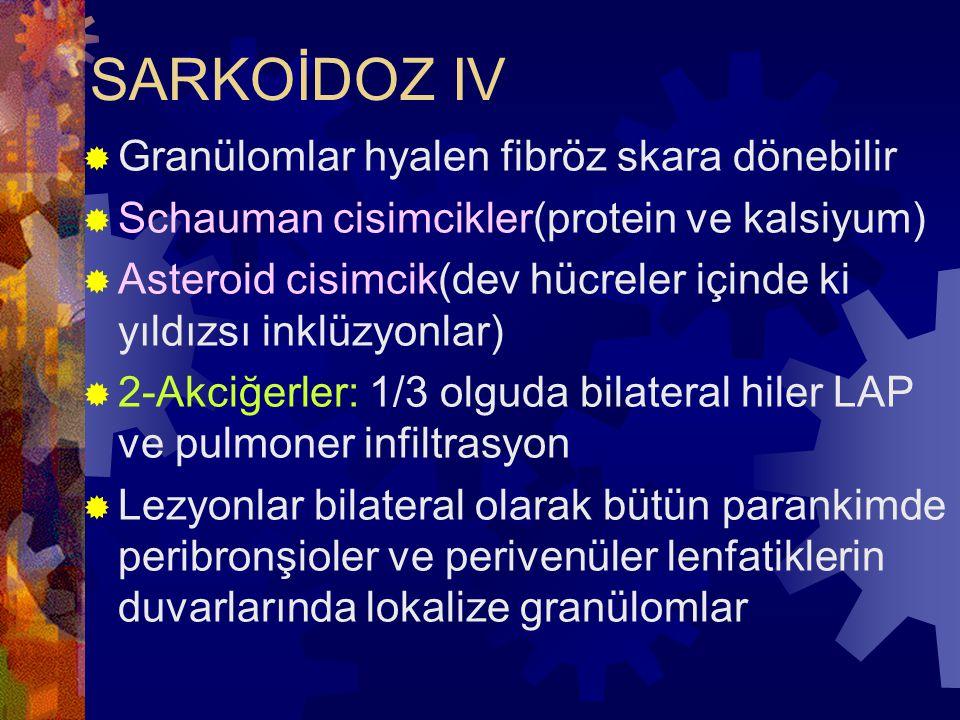 SARKOİDOZ IV  Granülomlar hyalen fibröz skara dönebilir  Schauman cisimcikler(protein ve kalsiyum)  Asteroid cisimcik(dev hücreler içinde ki yıldızsı inklüzyonlar)  2-Akciğerler: 1/3 olguda bilateral hiler LAP ve pulmoner infiltrasyon  Lezyonlar bilateral olarak bütün parankimde peribronşioler ve perivenüler lenfatiklerin duvarlarında lokalize granülomlar