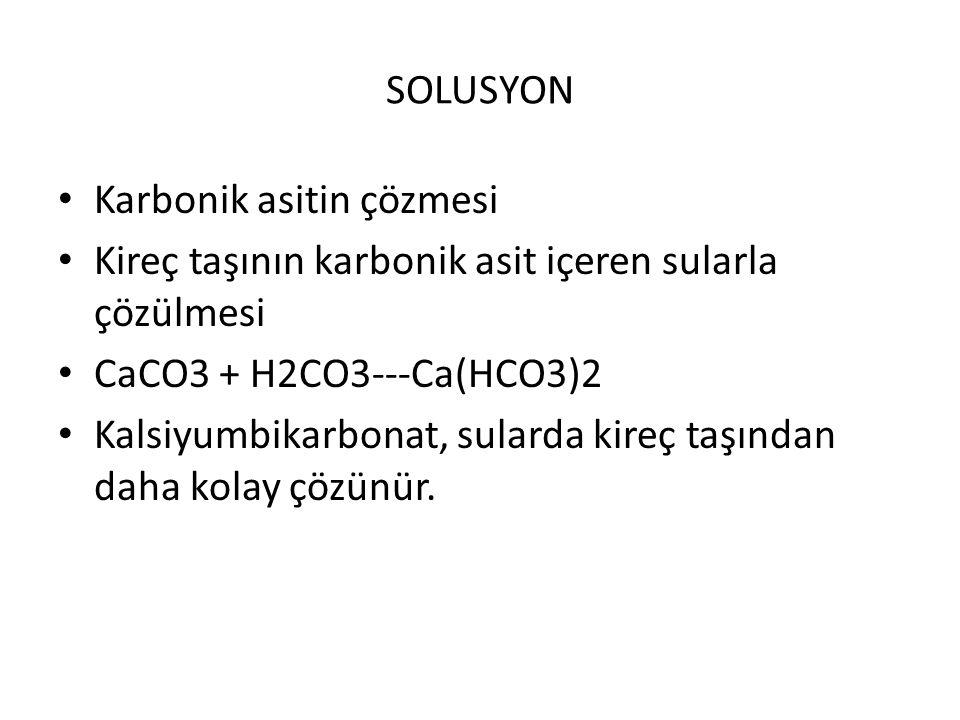 SOLUSYON Karbonik asitin çözmesi Kireç taşının karbonik asit içeren sularla çözülmesi CaCO3 + H2CO3---Ca(HCO3)2 Kalsiyumbikarbonat, sularda kireç taşı