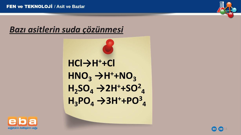 11 Bazı asitlerin suda çözünmesi HCl→H + +Cl  HNO 3 →H + +NO 3  H 2 SO 4 →2H + +SO 2 4  H 3 PO 4 →3H + +PO 3 4  FEN ve TEKNOLOJİ / Asit ve Bazlar