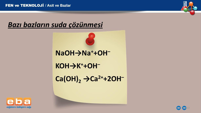 13 Bazı bazların suda çözünmesi NaOH→Na + +OH – KOH→K + +OH – Ca(OH) 2 →Ca 2+ +2OH – FEN ve TEKNOLOJİ / Asit ve Bazlar