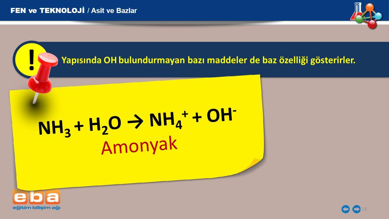 14 Yapısında OH  bulundurmayan bazı maddeler de baz özelliği gösterirler. ! N H 3 + H 2 O → N H 4 + + O H -  A m o n y a k FEN ve TEKNOLOJİ / Asit v