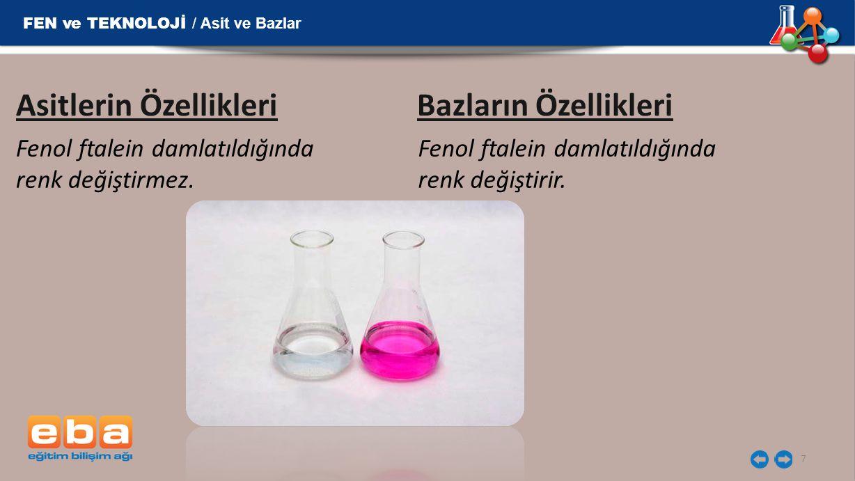 7 Asitlerin Özellikleri Bazların Özellikleri Fenol ftalein damlatıldığında renk değiştirmez. Fenol ftalein damlatıldığında renk değiştirir. FEN ve TEK
