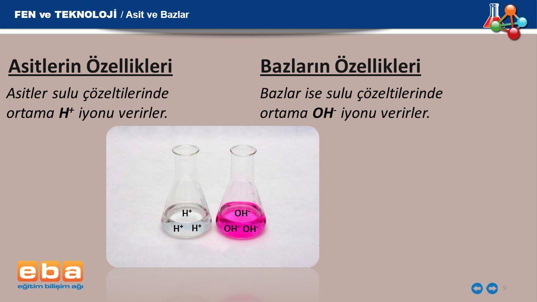 9 Asitlerin Özellikleri Bazların Özellikleri Asitler sulu çözeltilerinde ortama H + iyonu verirler. Bazlar ise sulu çözeltilerinde ortama OH - iyonu v
