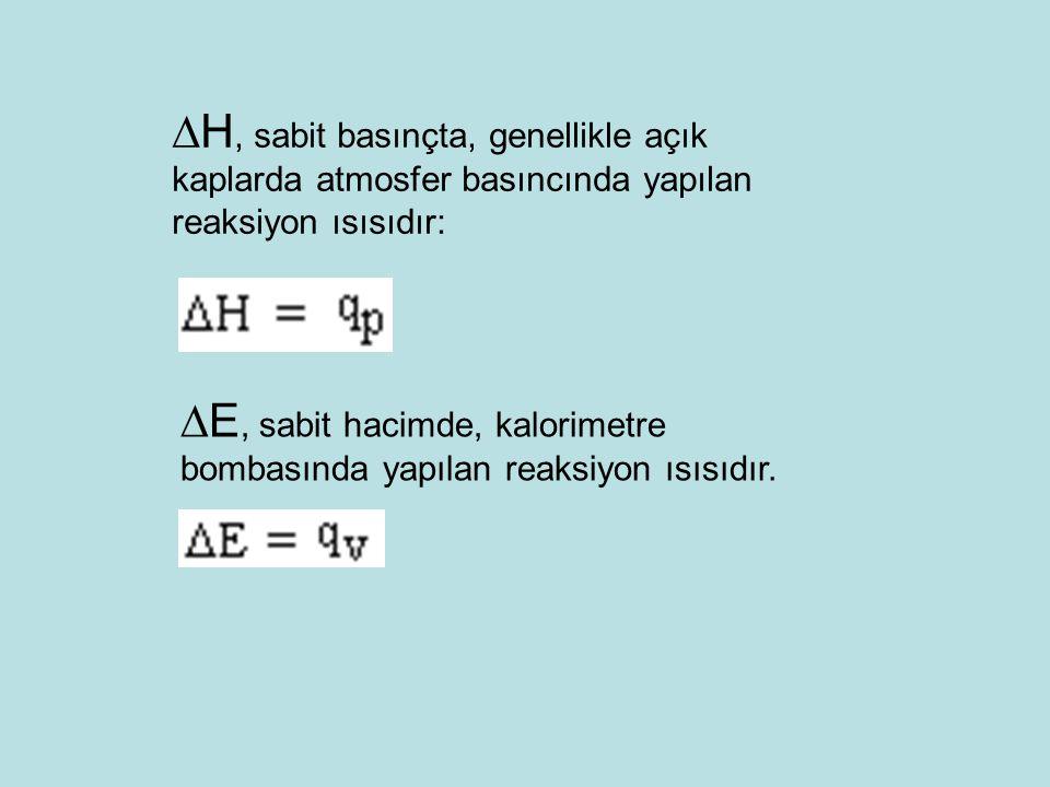  H, sabit basınçta, genellikle açık kaplarda atmosfer basıncında yapılan reaksiyon ısısıdır:  E, sabit hacimde, kalorimetre bombasında yapılan reaksiyon ısısıdır.