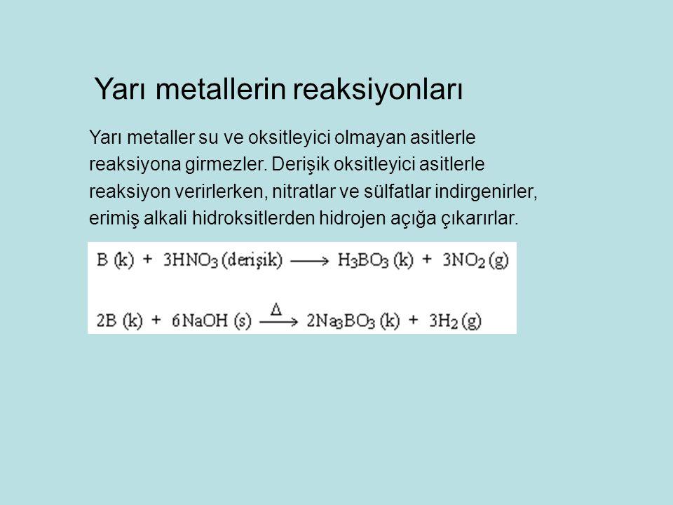 Yarı metaller su ve oksitleyici olmayan asitlerle reaksiyona girmezler. Derişik oksitleyici asitlerle reaksiyon verirlerken, nitratlar ve sülfatlar in