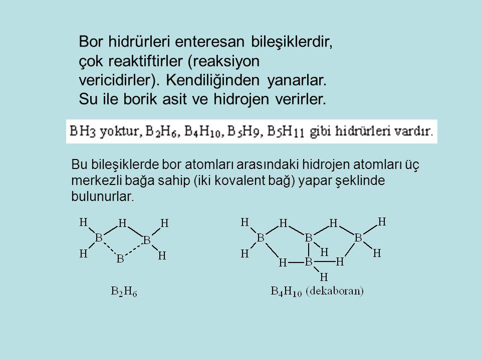 Bor hidrürleri enteresan bileşiklerdir, çok reaktiftirler (reaksiyon vericidirler). Kendiliğinden yanarlar. Su ile borik asit ve hidrojen verirler. Bu
