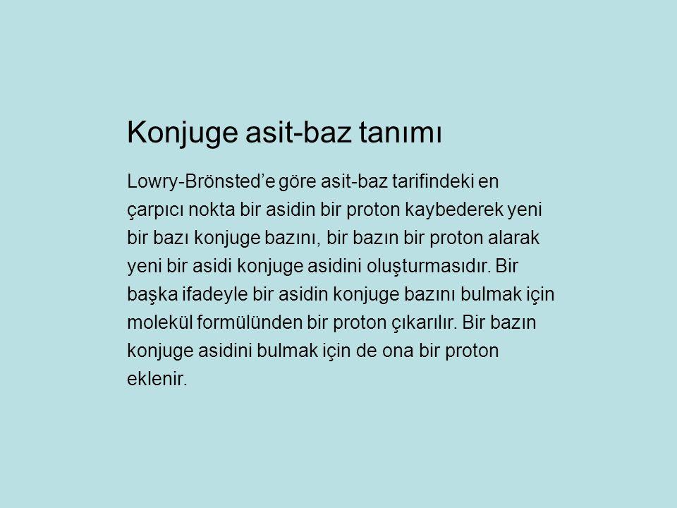 Lowry-Brönsted'e göre asit-baz tarifindeki en çarpıcı nokta bir asidin bir proton kaybederek yeni bir bazı konjuge bazını, bir bazın bir proton alarak yeni bir asidi konjuge asidini oluşturmasıdır.