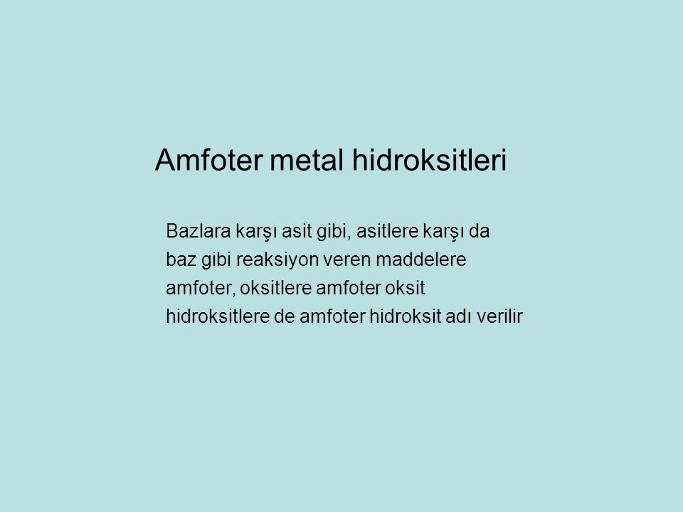 Bazlara karşı asit gibi, asitlere karşı da baz gibi reaksiyon veren maddelere amfoter, oksitlere amfoter oksit hidroksitlere de amfoter hidroksit adı verilir Amfoter metal hidroksitleri