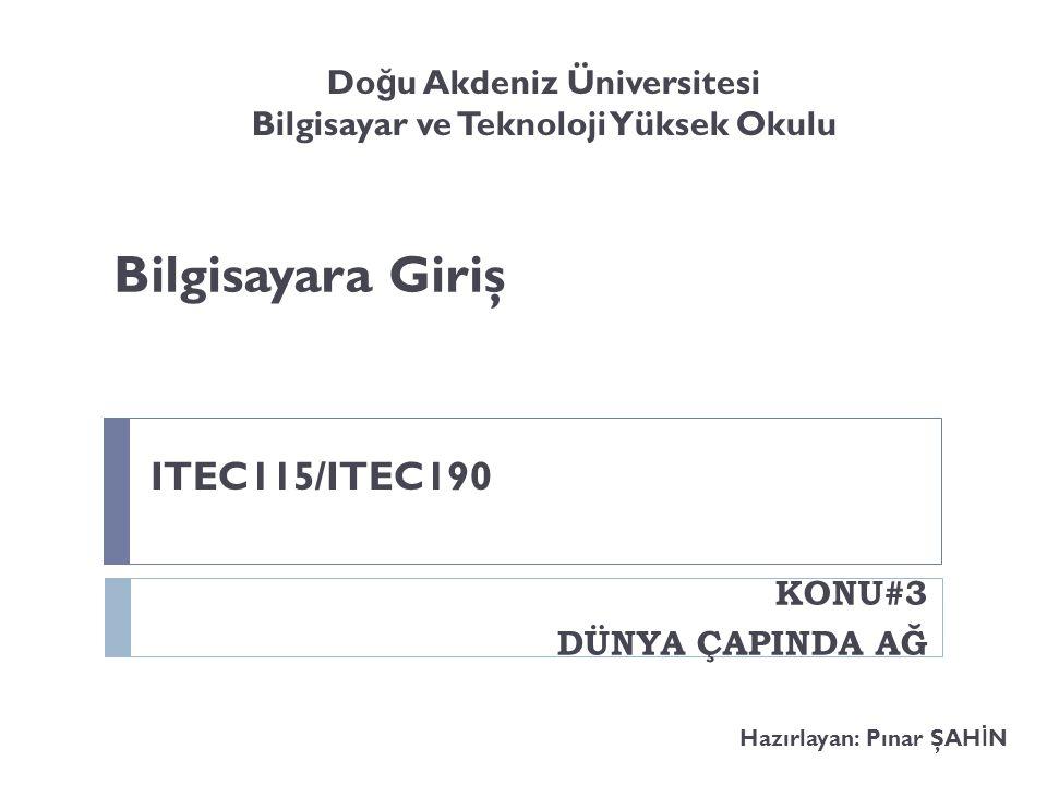 Bilgisayara Giriş Hazırlayan: Pınar ŞAH İ N KONU#3 DÜNYA ÇAPINDA AĞ ITEC115/ITEC190 Do ğ u Akdeniz Üniversitesi Bilgisayar ve Teknoloji Yüksek Okulu