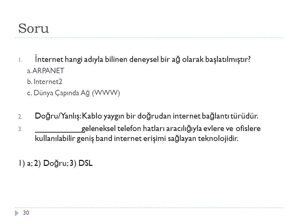 Soru 30 1. İ nternet hangi adıyla bilinen deneysel bir a ğ olarak başlatılmıştır? a. ARPANET b. Internet2 c. Dünya Çapında A ğ (WWW) 2. Do ğ ru/Yanlış