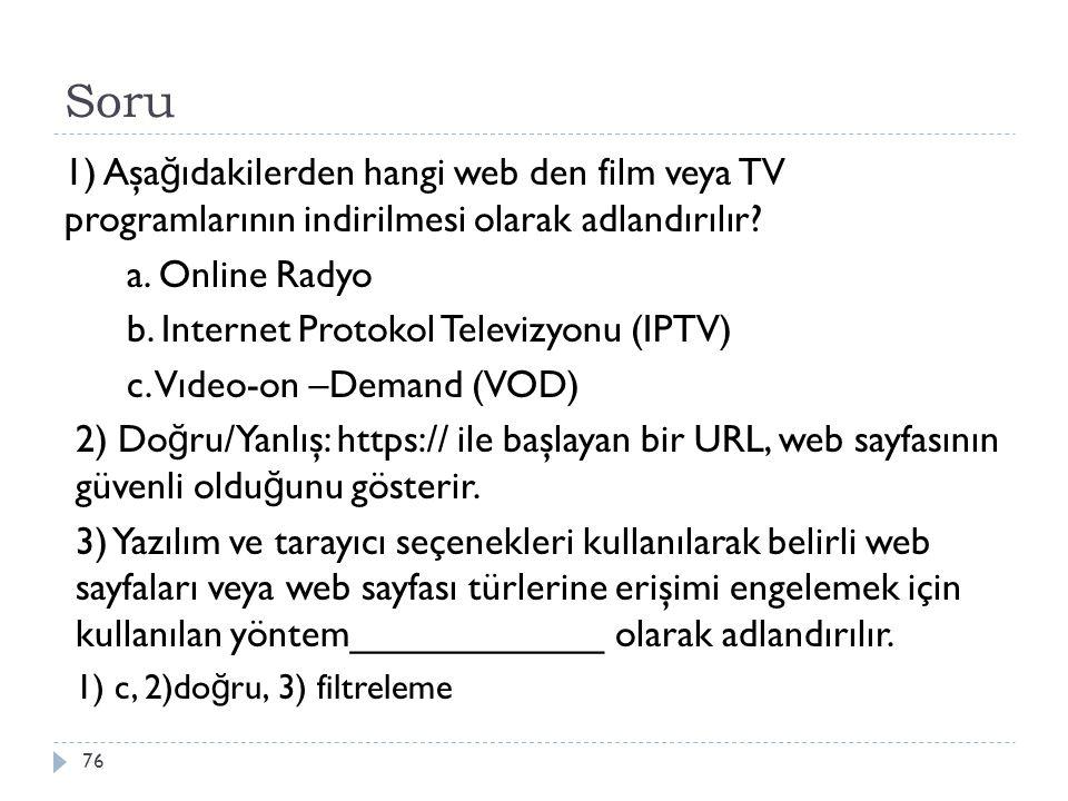 Soru 76 1) Aşa ğ ıdakilerden hangi web den film veya TV programlarının indirilmesi olarak adlandırılır? a. Online Radyo b. Internet Protokol Televizyo