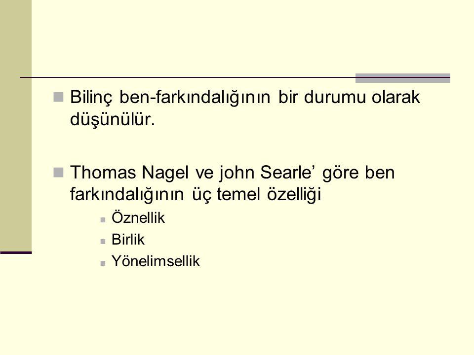 Bilinç ben-farkındalığının bir durumu olarak düşünülür. Thomas Nagel ve john Searle' göre ben farkındalığının üç temel özelliği Öznellik Birlik Yöneli