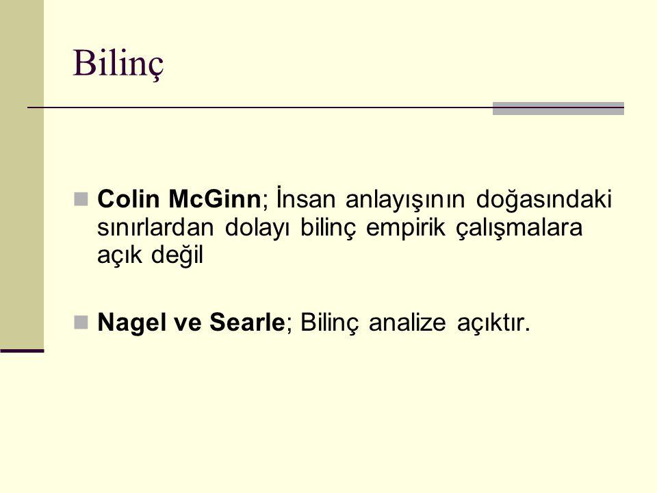 Bilinç Colin McGinn; İnsan anlayışının doğasındaki sınırlardan dolayı bilinç empirik çalışmalara açık değil Nagel ve Searle; Bilinç analize açıktır.