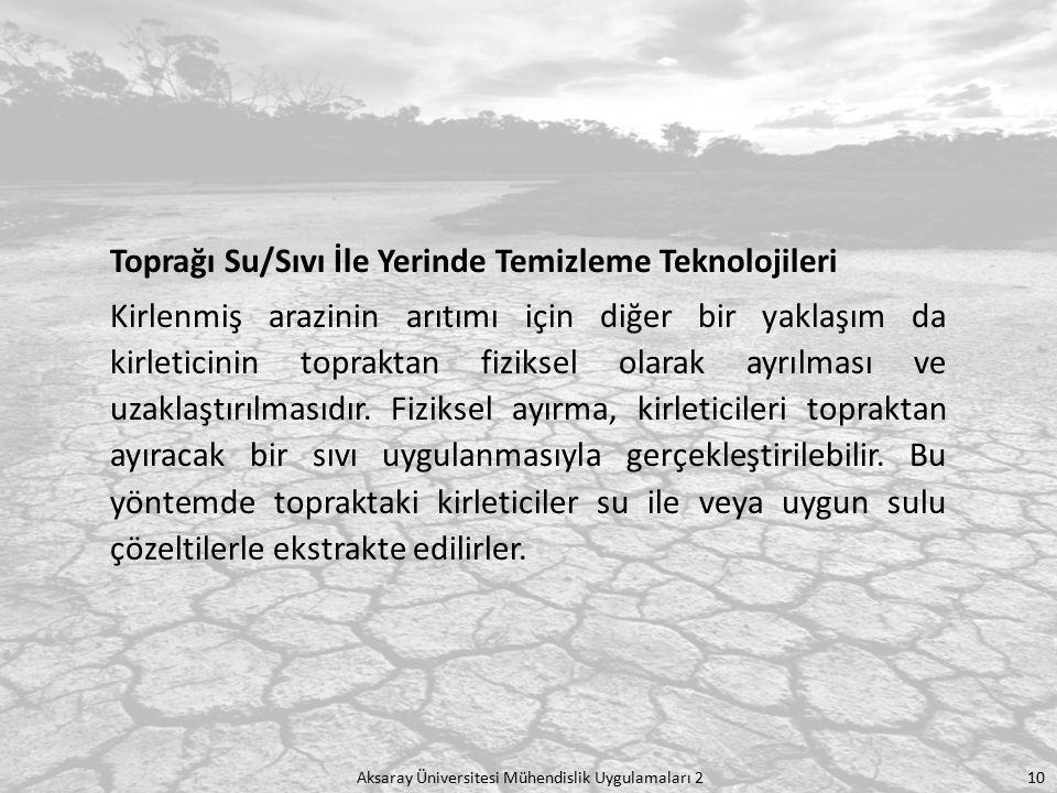 Aksaray Üniversitesi Mühendislik Uygulamaları 2 10 Toprağı Su/Sıvı İle Yerinde Temizleme Teknolojileri Kirlenmiş arazinin arıtımı için diğer bir yakla