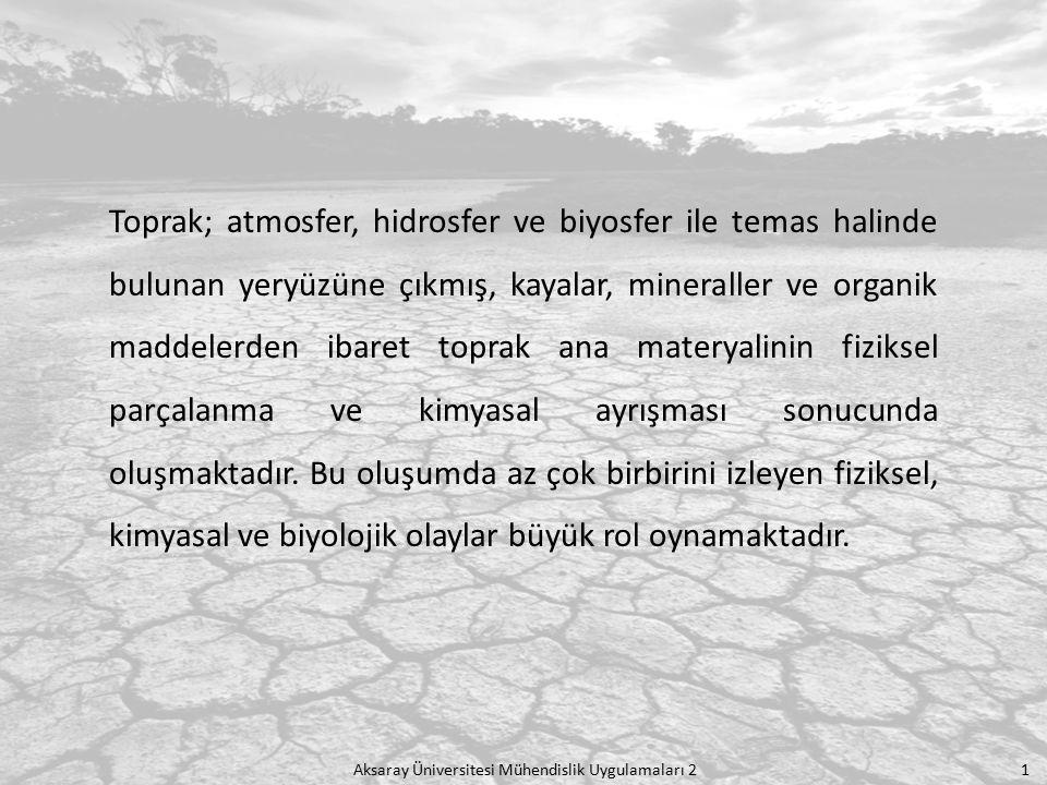 Aksaray Üniversitesi Mühendislik Uygulamaları 2 1 Toprak; atmosfer, hidrosfer ve biyosfer ile temas halinde bulunan yeryüzüne çıkmış, kayalar, mineral