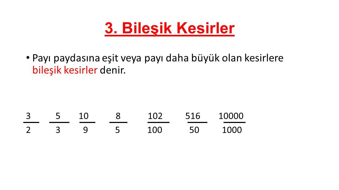 3. Bileşik Kesirler Payı paydasına eşit veya payı daha büyük olan kesirlere bileşik kesirler denir. 3 5 10 8 102 516 10000 2 3 9 5 100 50 1000
