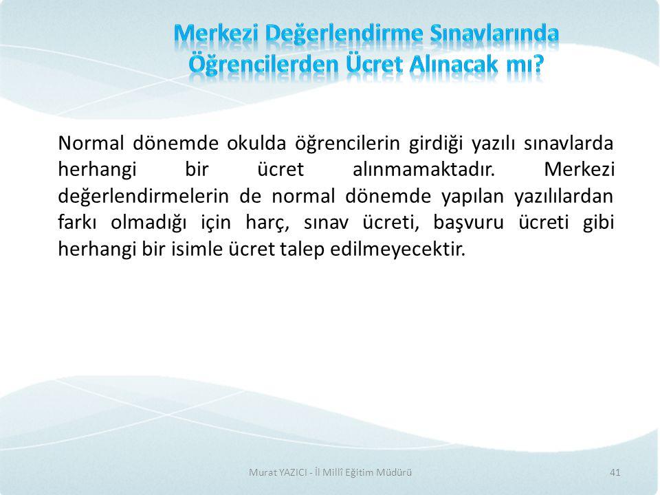 Murat YAZICI - İl Millî Eğitim Müdürü41 Normal dönemde okulda öğrencilerin girdiği yazılı sınavlarda herhangi bir ücret alınmamaktadır.