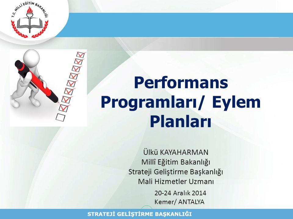 Performans Programları/ Eylem Planları Ülkü KAYAHARMAN Millî Eğitim Bakanlığı Strateji Geliştirme Başkanlığı Mali Hizmetler Uzmanı 20-24 Aralık 2014 K