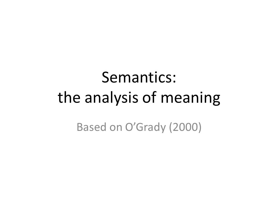 Semantics: the analysis of meaning Based on O'Grady (2000)
