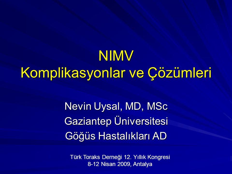 NIMV Komplikasyonlar ve Çözümleri Nevin Uysal, MD, MSc Gaziantep Üniversitesi Göğüs Hastalıkları AD Türk Toraks Derneği 12. Yıllık Kongresi 8-12 Nisan