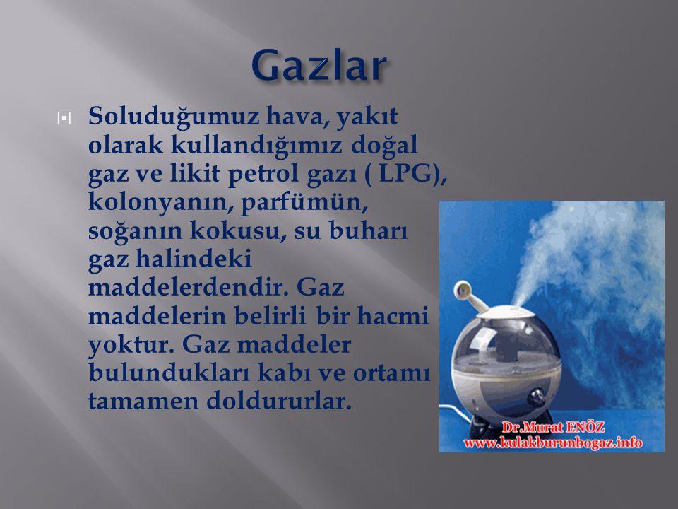  Soluduğumuz hava, yakıt olarak kullandığımız doğal gaz ve likit petrol gazı ( LPG), kolonyanın, parfümün, soğanın kokusu, su buharı gaz halindeki ma