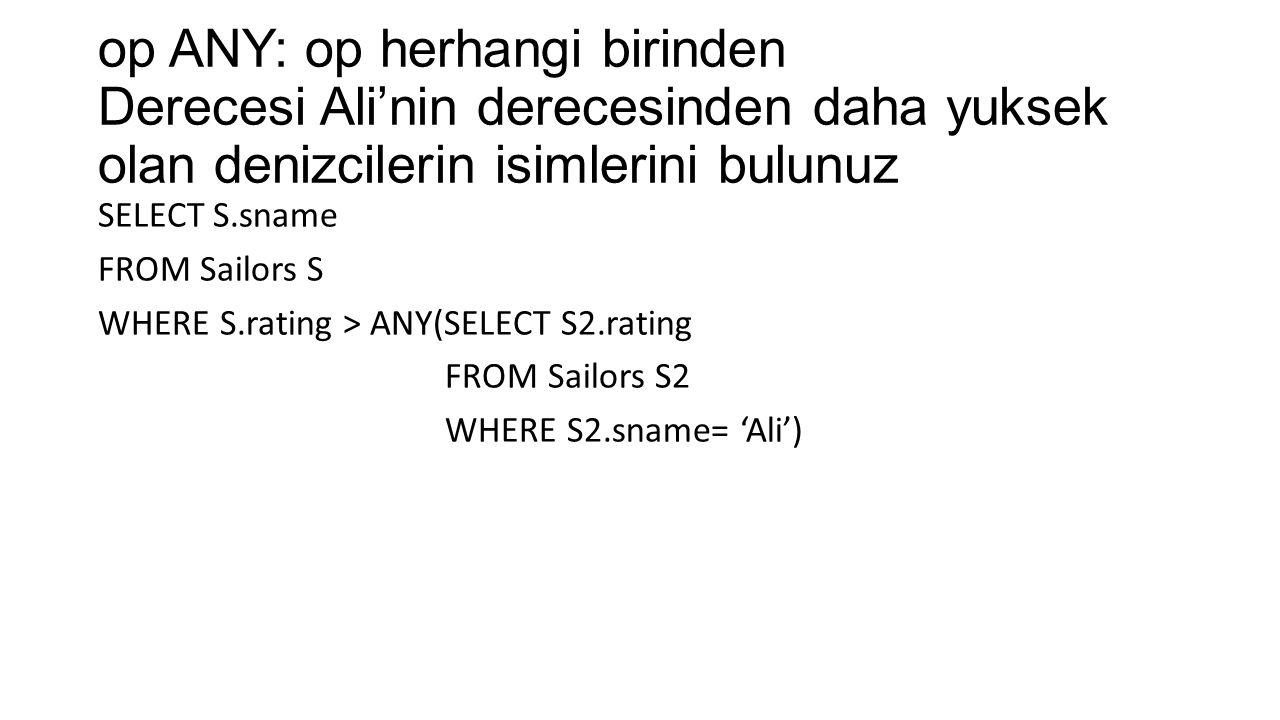 op ANY: op herhangi birinden Derecesi Ali'nin derecesinden daha yuksek olan denizcilerin isimlerini bulunuz SELECT S.sname FROM Sailors S WHERE S.rating > ANY(SELECT S2.rating FROM Sailors S2 WHERE S2.sname= 'Ali')