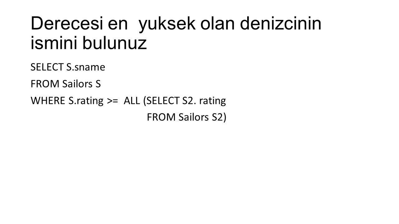 Derecesi en yuksek olan denizcinin ismini bulunuz SELECT S.sname FROM Sailors S WHERE S.rating >= ALL (SELECT S2. rating FROM Sailors S2)