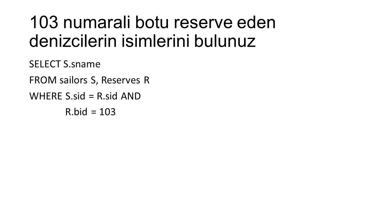103 numarali botu reserve eden denizcilerin isimlerini bulunuz SELECT S.sname FROM sailors S, Reserves R WHERE S.sid = R.sid AND R.bid = 103