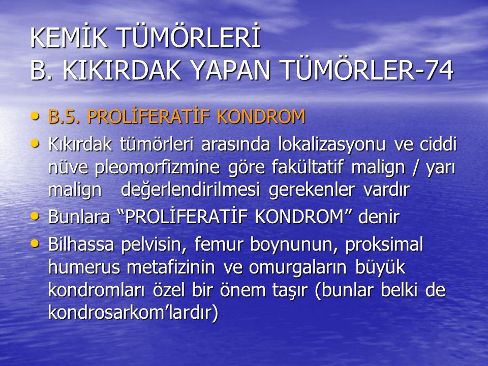 KEMİK TÜMÖRLERİ B. KIKIRDAK YAPAN TÜMÖRLER-74 B.5. PROLİFERATİF KONDROM B.5. PROLİFERATİF KONDROM Kıkırdak tümörleri arasında lokalizasyonu ve ciddi n