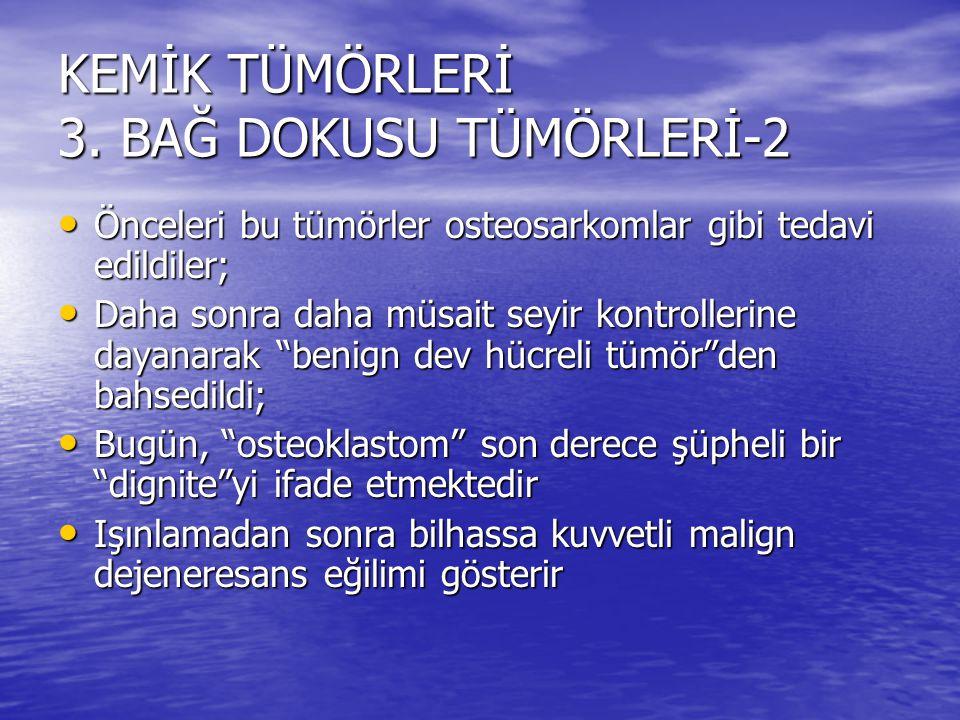 KEMİK TÜMÖRLERİ 3. BAĞ DOKUSU TÜMÖRLERİ-2 Önceleri bu tümörler osteosarkomlar gibi tedavi edildiler; Önceleri bu tümörler osteosarkomlar gibi tedavi e