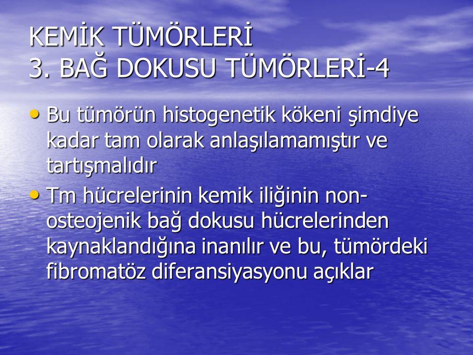 KEMİK TÜMÖRLERİ 3. BAĞ DOKUSU TÜMÖRLERİ-4 Bu tümörün histogenetik kökeni şimdiye kadar tam olarak anlaşılamamıştır ve tartışmalıdır Bu tümörün histoge