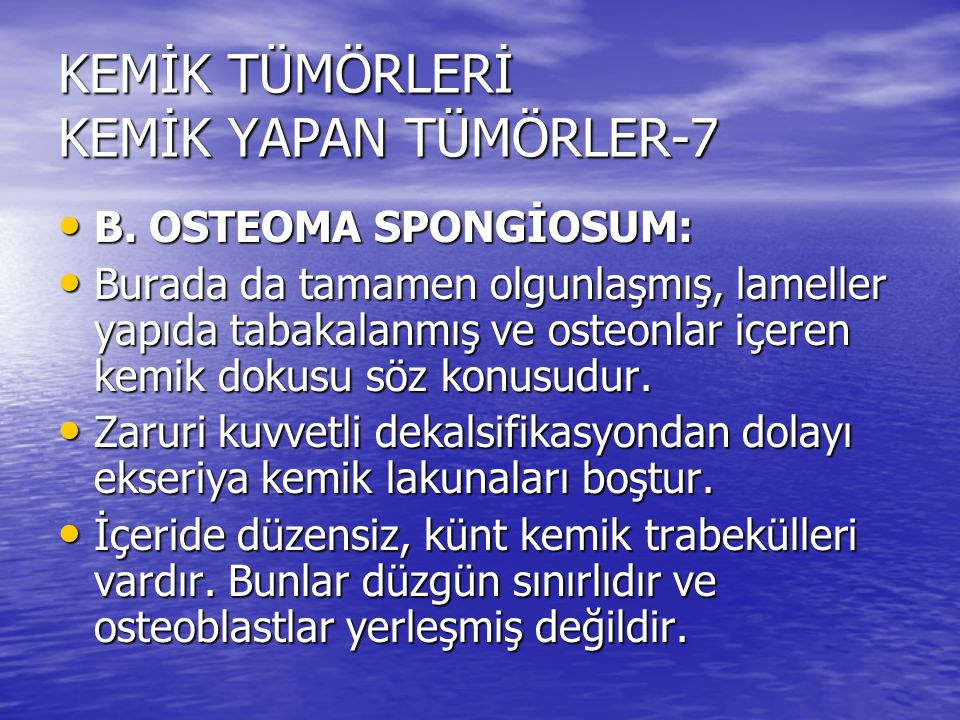 KEMİK TÜMÖRLERİ KEMİK YAPAN TÜMÖRLER-7 B. OSTEOMA SPONGİOSUM: B. OSTEOMA SPONGİOSUM: Burada da tamamen olgunlaşmış, lameller yapıda tabakalanmış ve os
