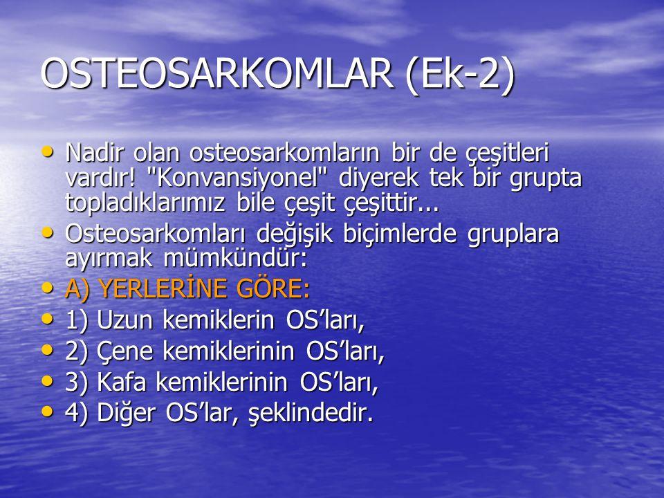 OSTEOSARKOMLAR (Ek-2) Nadir olan osteosarkomların bir de çeşitleri vardır!