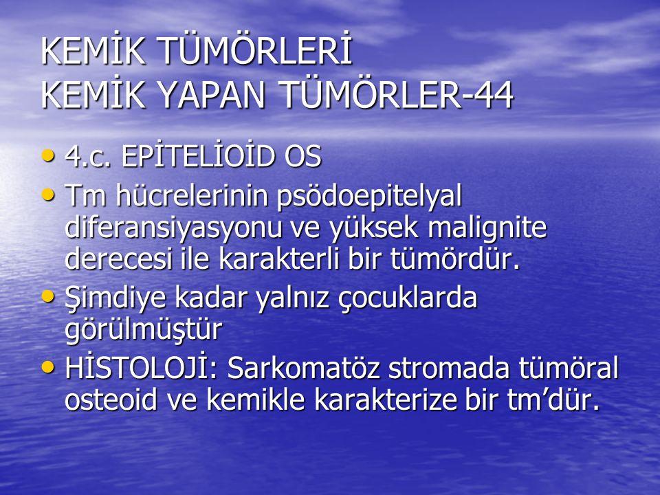 KEMİK TÜMÖRLERİ KEMİK YAPAN TÜMÖRLER-44 4.c. EPİTELİOİD OS 4.c. EPİTELİOİD OS Tm hücrelerinin psödoepitelyal diferansiyasyonu ve yüksek malignite dere